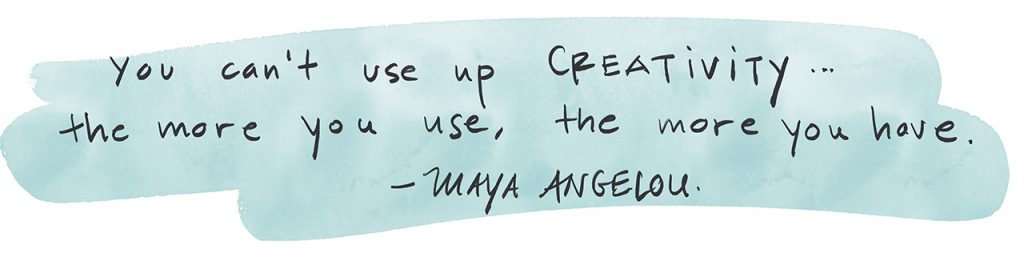 """You can't use up creativity... the more you use, the more you have."" - Maya Angelou"
